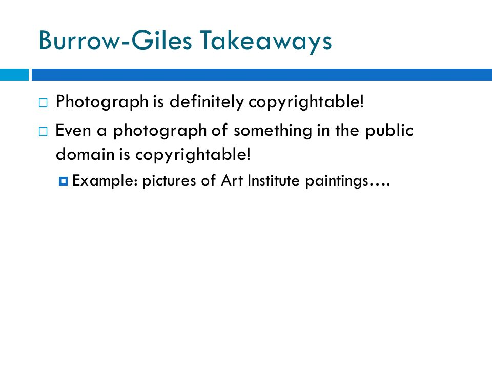 Burrow-Giles Takeaways Photograph is definitely copyrightable! Even a photograph of something in the public domain is copyrightable! Example: pictures