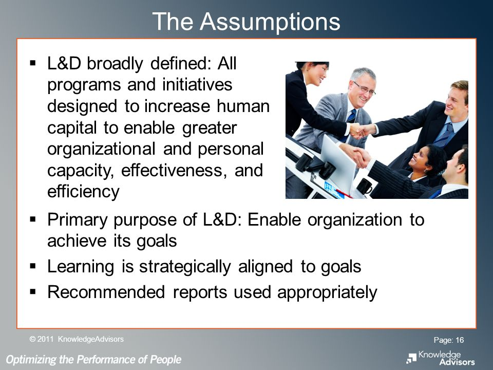 The Assumptions L&D broadly defined: All programs and initiatives designed to increase human capital to enable greater organizational and personal capacity, effectiveness, and efficiency Page: 16 © 2011 KnowledgeAdvisors Primary purpose of L&D: Enable organization to achieve its goals Learning is strategically aligned to goals Recommended reports used appropriately