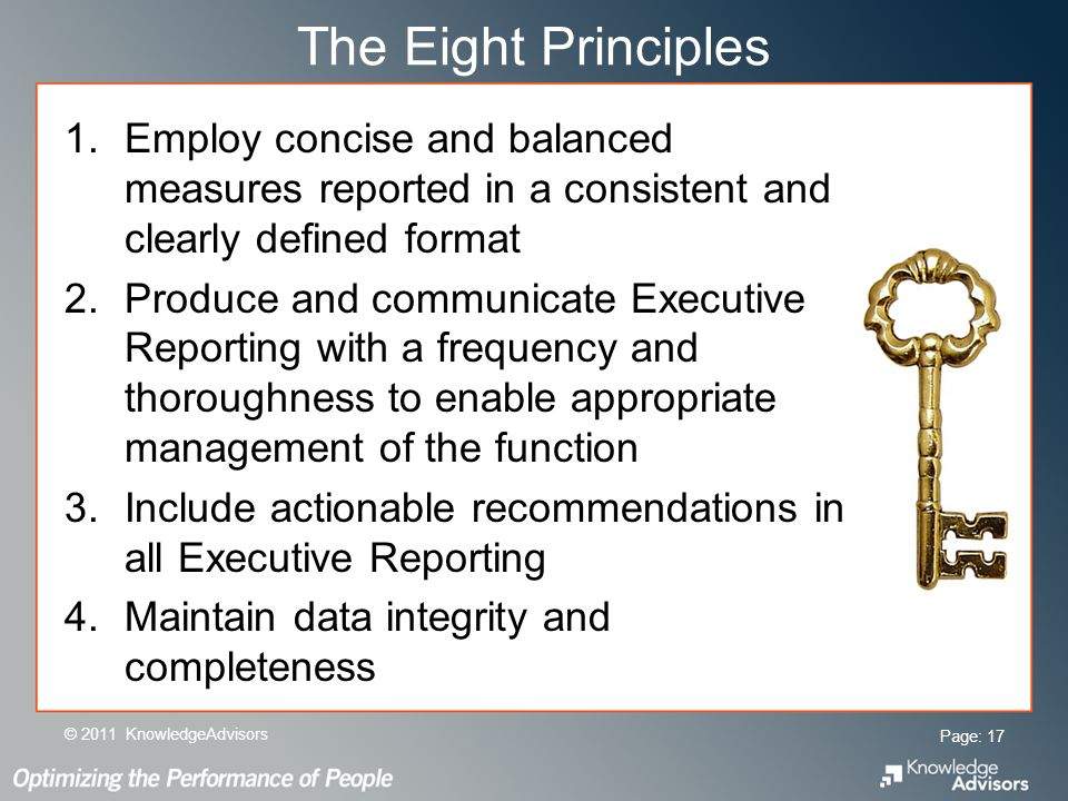 The Eight Principles 1.Employ concise and balanced measures reported in a consistent and clearly defined format 2.Produce and communicate Executive Reporting with a frequency and thoroughness to enable appropriate management of the function 3.Include actionable recommendations in all Executive Reporting 4.Maintain data integrity and completeness Page: 17 © 2011 KnowledgeAdvisors