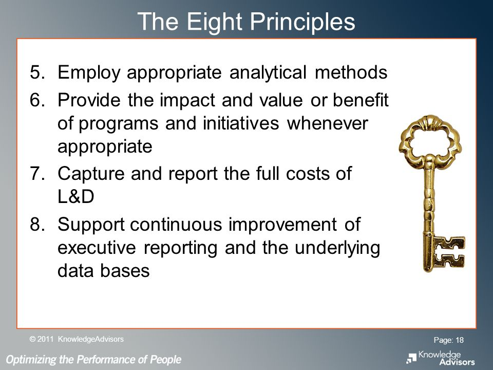 The Eight Principles 5.Employ appropriate analytical methods 6.Provide the impact and value or benefit of programs and initiatives whenever appropriate 7.Capture and report the full costs of L&D 8.Support continuous improvement of executive reporting and the underlying data bases Page: 18 © 2011 KnowledgeAdvisors