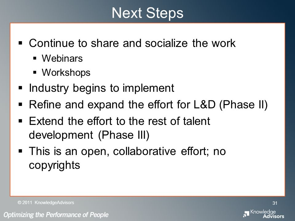 Next Steps Continue to share and socialize the work Webinars Workshops Industry begins to implement Refine and expand the effort for L&D (Phase II) Extend the effort to the rest of talent development (Phase III) This is an open, collaborative effort; no copyrights 31 © 2011 KnowledgeAdvisors