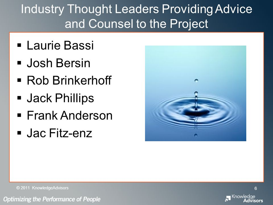 Industry Thought Leaders Providing Advice and Counsel to the Project Laurie Bassi Josh Bersin Rob Brinkerhoff Jack Phillips Frank Anderson Jac Fitz-enz © 2011 KnowledgeAdvisors 6