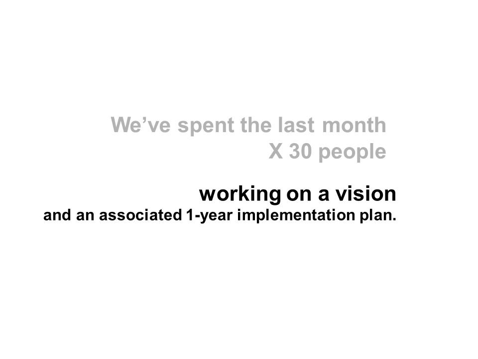 Weve spent the lastmonth X 30 people working on a vision and an associated 1-year implementation plan.
