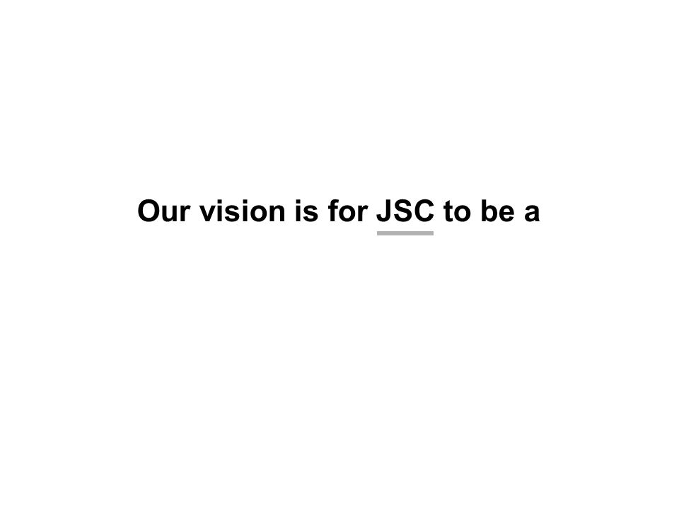 Our vision is for JSC to be a
