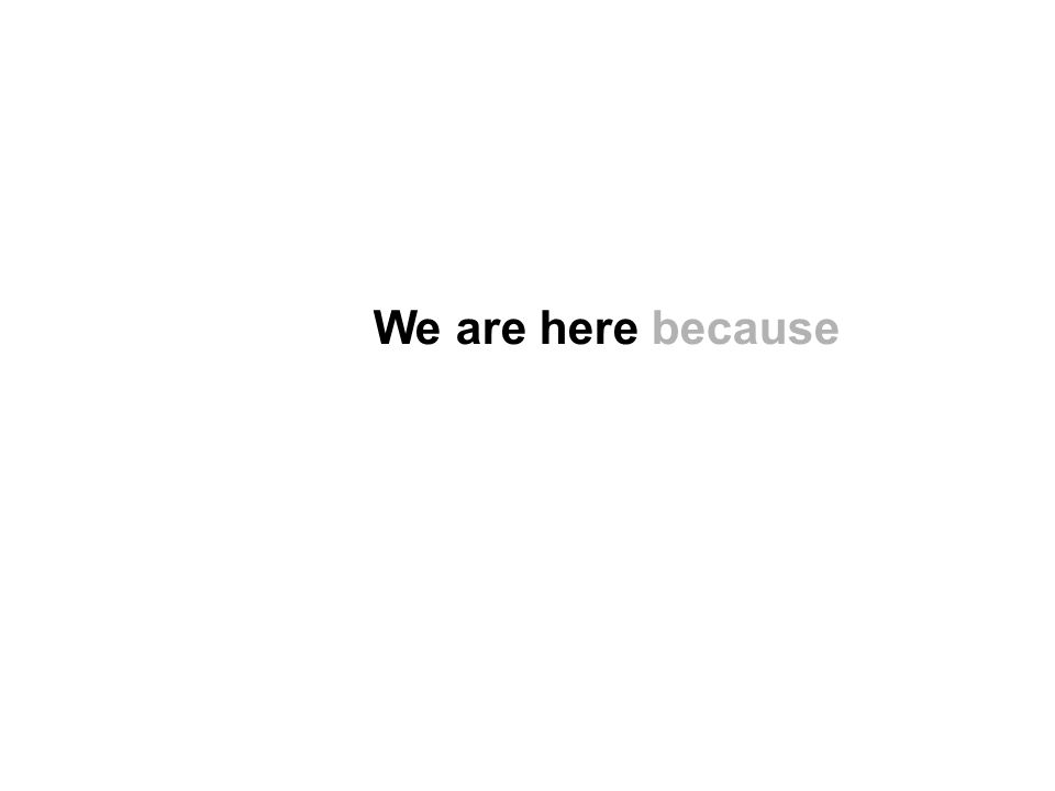 We are here because