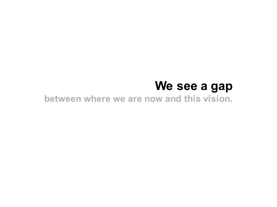 We see a gap between where we are now and this vision.