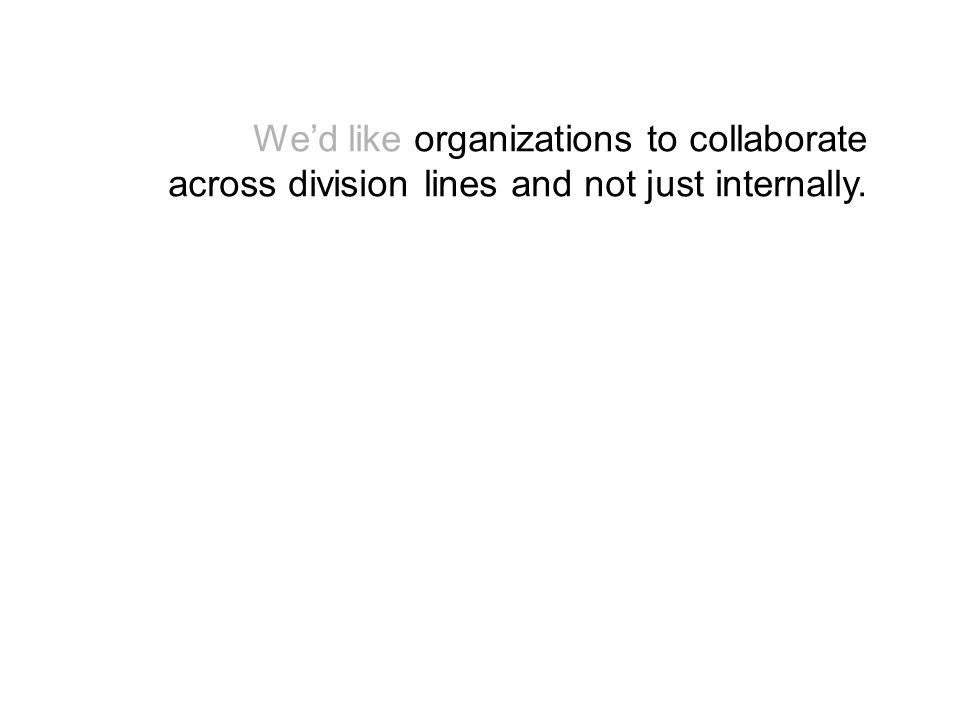 Wed like organizations to collaborate across division lines and not just internally.