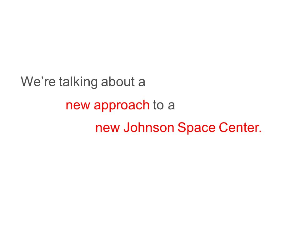 Were talking about a new approach to a new Johnson Space Center.