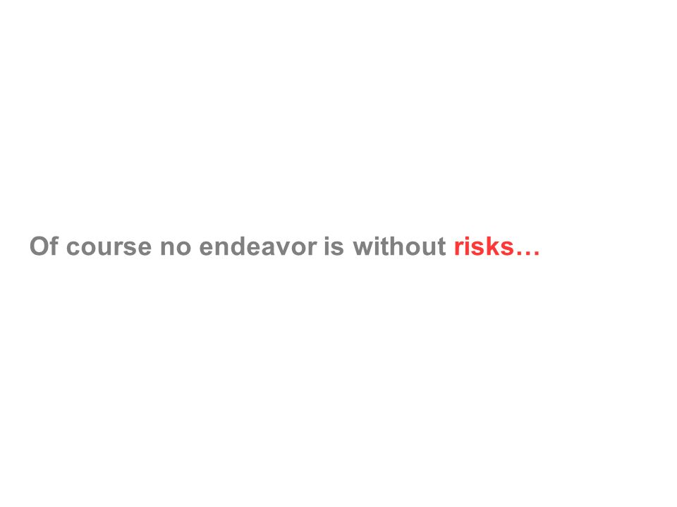 Of course no endeavor is without risks…
