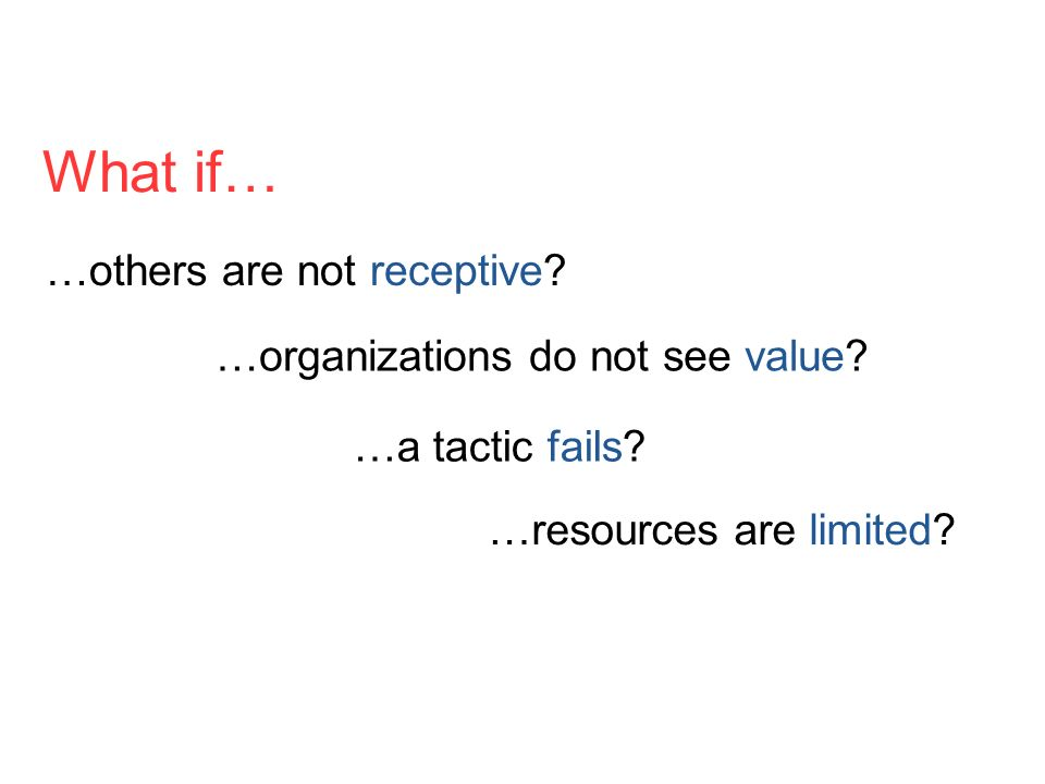 What if… …others are not receptive? …organizations do not see value? …a tactic fails? …resources are limited?
