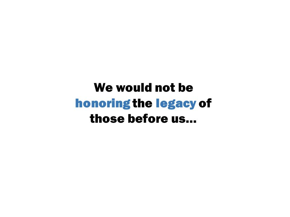 We would not be honoring the legacy of those before us…