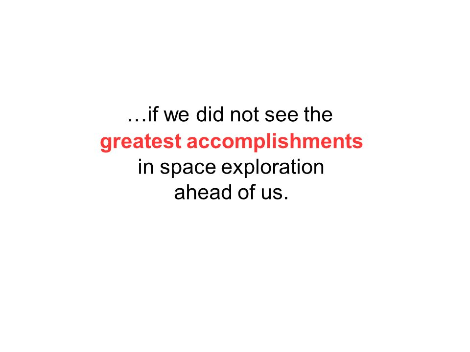 greatest accomplishments in space exploration ahead of us. …if we did not see the