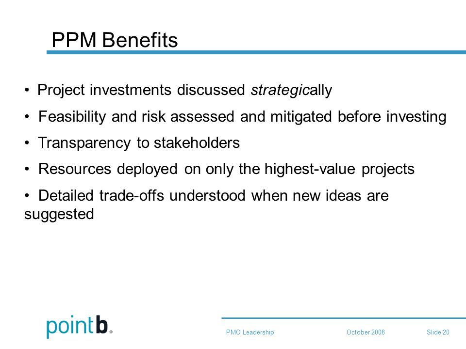 October 2008PMO LeadershipSlide 20 PPM Benefits Project investments discussed strategically Feasibility and risk assessed and mitigated before investing Transparency to stakeholders Resources deployed on only the highest-value projects Detailed trade-offs understood when new ideas are suggested