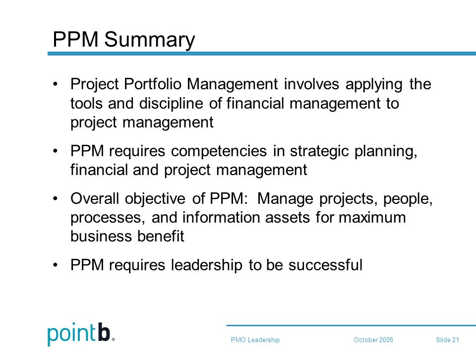 October 2008PMO LeadershipSlide 21 PPM Summary Project Portfolio Management involves applying the tools and discipline of financial management to project management PPM requires competencies in strategic planning, financial and project management Overall objective of PPM: Manage projects, people, processes, and information assets for maximum business benefit PPM requires leadership to be successful