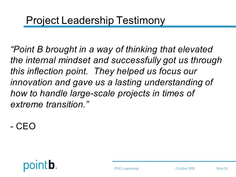 October 2008PMO LeadershipSlide 26 Project Leadership Testimony Point B brought in a way of thinking that elevated the internal mindset and successfully got us through this inflection point.
