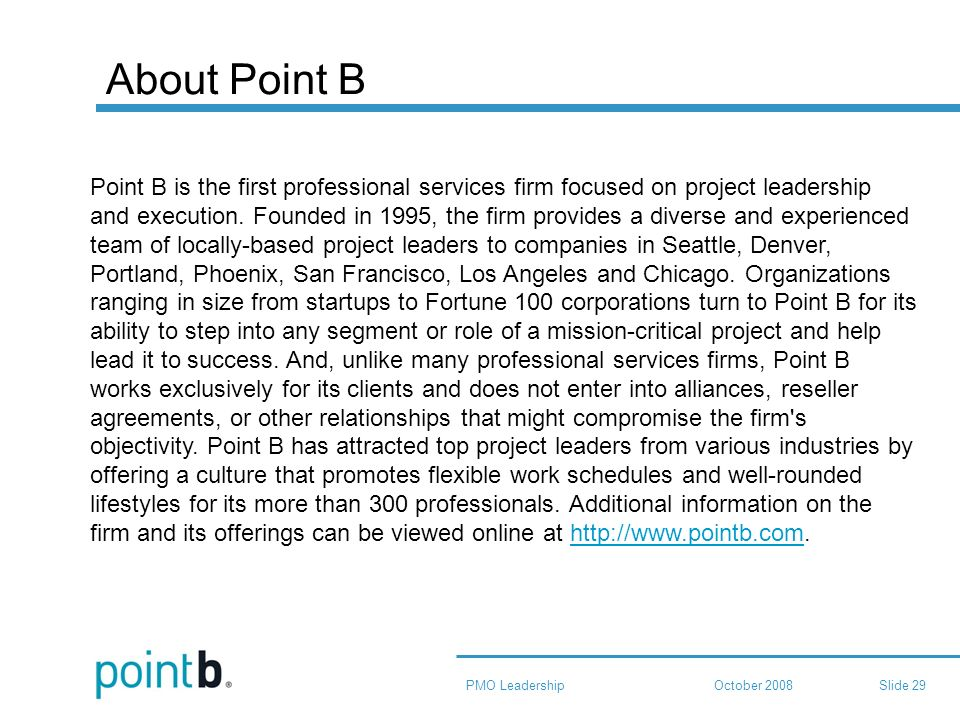 October 2008PMO LeadershipSlide 29 About Point B Point B is the first professional services firm focused on project leadership and execution.
