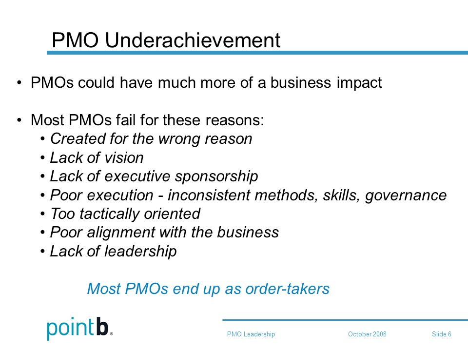 October 2008PMO LeadershipSlide 6 PMO Underachievement PMOs could have much more of a business impact Most PMOs fail for these reasons: Created for the wrong reason Lack of vision Lack of executive sponsorship Poor execution - inconsistent methods, skills, governance Too tactically oriented Poor alignment with the business Lack of leadership Most PMOs end up as order-takers