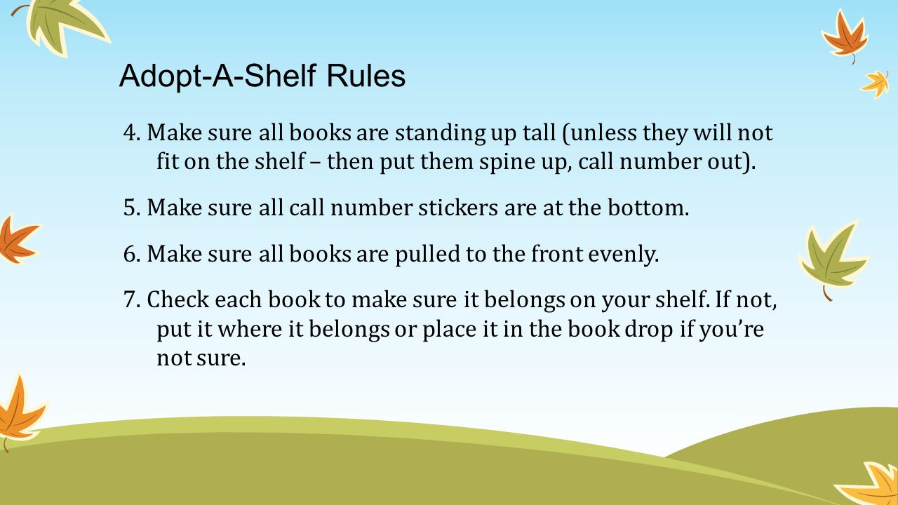 Adopt-A-Shelf Rules 4. Make sure all books are standing up tall (unless they will not fit on the shelf – then put them spine up, call number out). 5.
