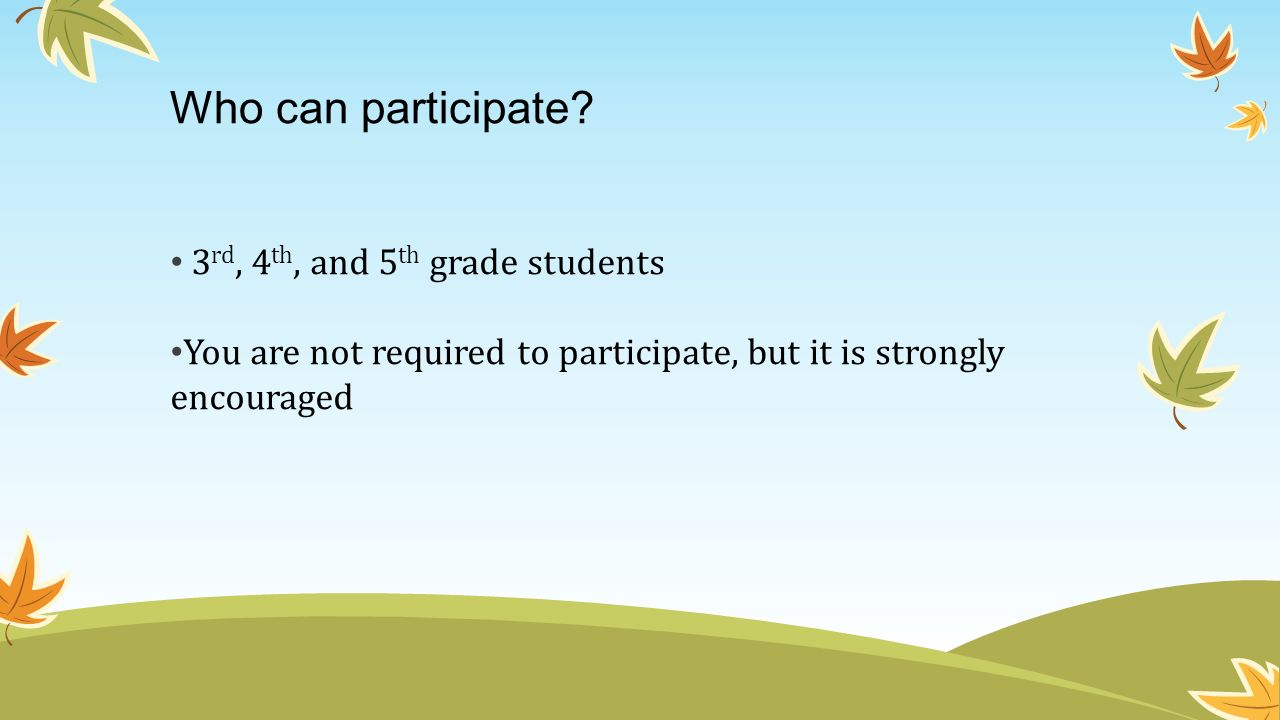 Who can participate? 3 rd, 4 th, and 5 th grade students You are not required to participate, but it is strongly encouraged