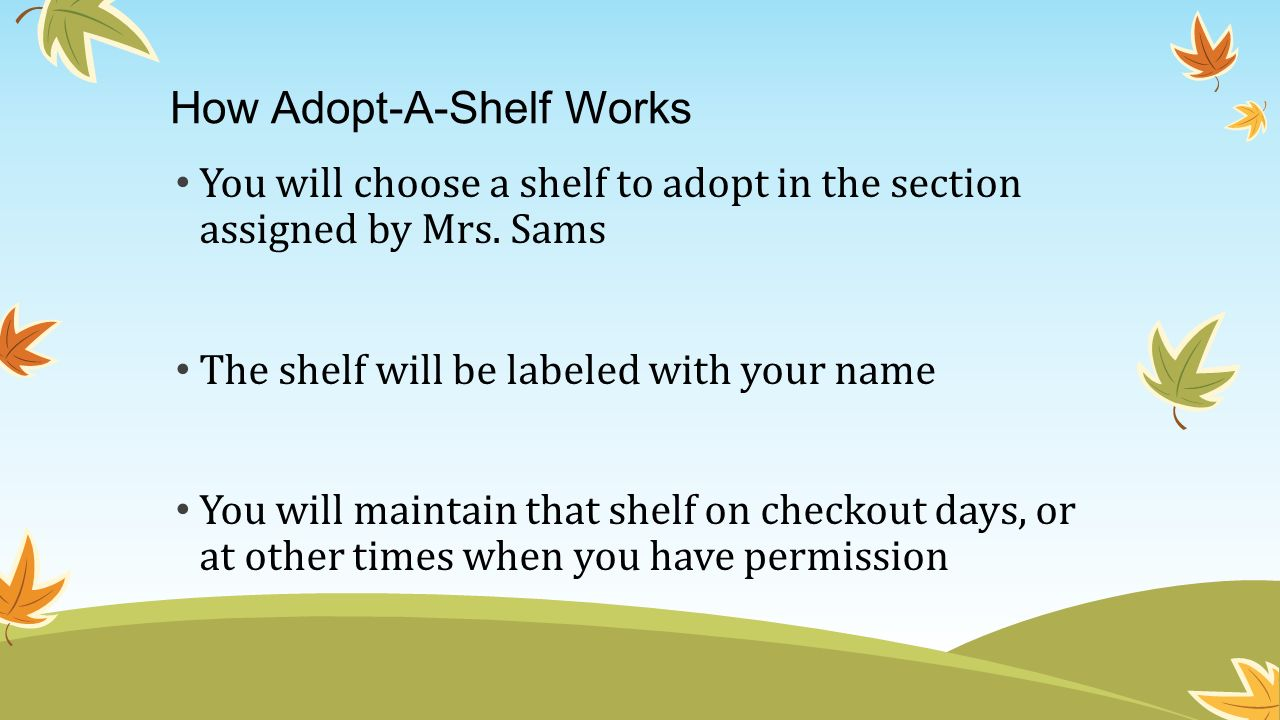 How Adopt-A-Shelf Works You will choose a shelf to adopt in the section assigned by Mrs. Sams The shelf will be labeled with your name You will mainta