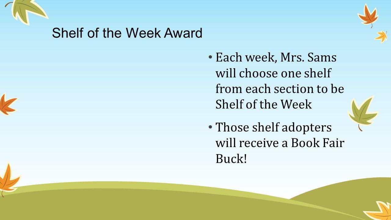 Shelf of the Week Award Each week, Mrs. Sams will choose one shelf from each section to be Shelf of the Week Those shelf adopters will receive a Book