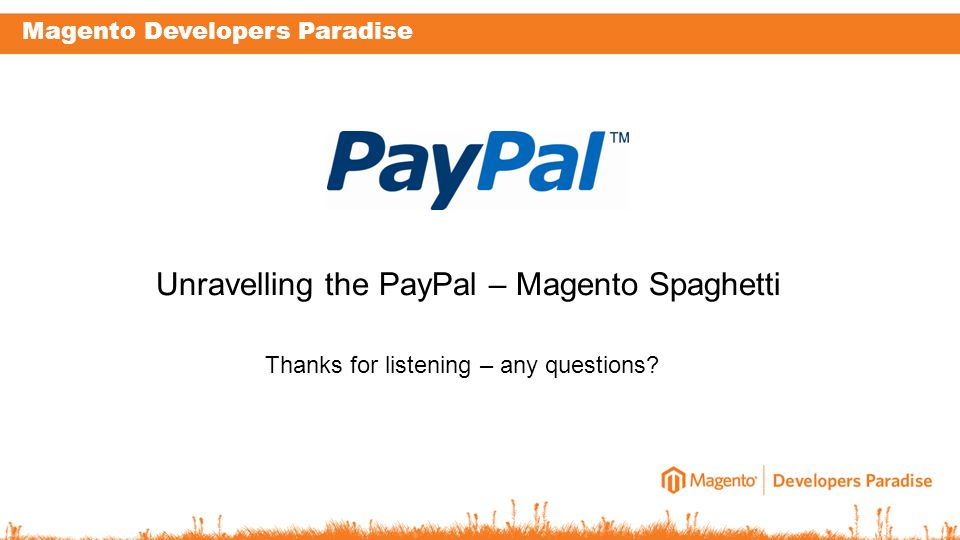 Magento Developers Paradise Thanks for listening – any questions? Unravelling the PayPal – Magento Spaghetti