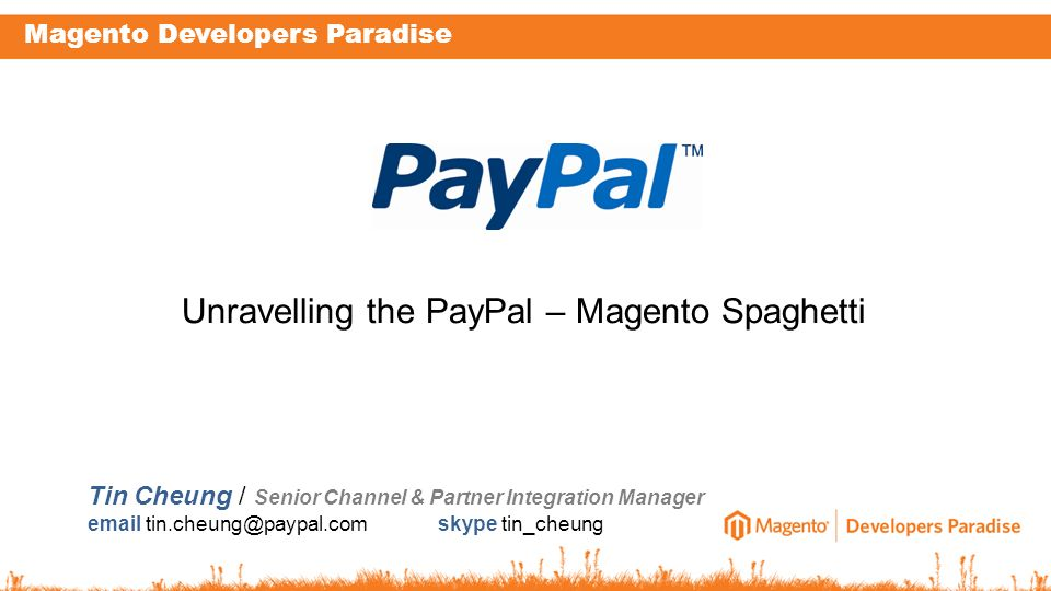 Magento Developers Paradise Tin Cheung / Senior Channel & Partner Integration Manager email tin.cheung@paypal.com skype tin_cheung Unravelling the Pay