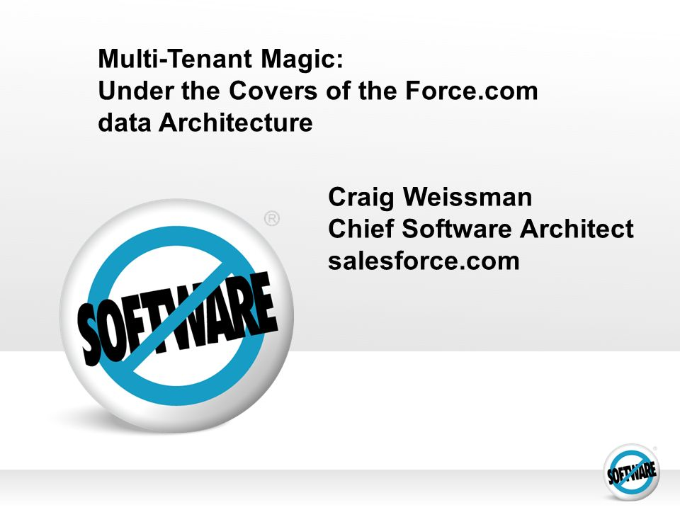 Multi-Tenant Magic: Under the Covers of the Force.com data Architecture Craig Weissman Chief Software Architect salesforce.com