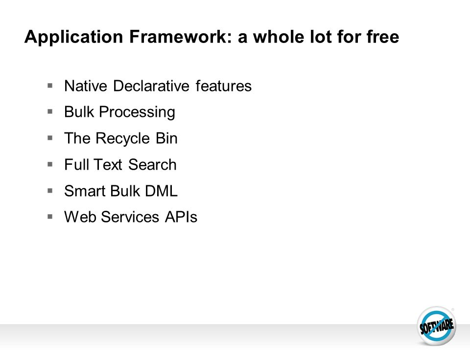 Application Framework: a whole lot for free Native Declarative features Bulk Processing The Recycle Bin Full Text Search Smart Bulk DML Web Services A