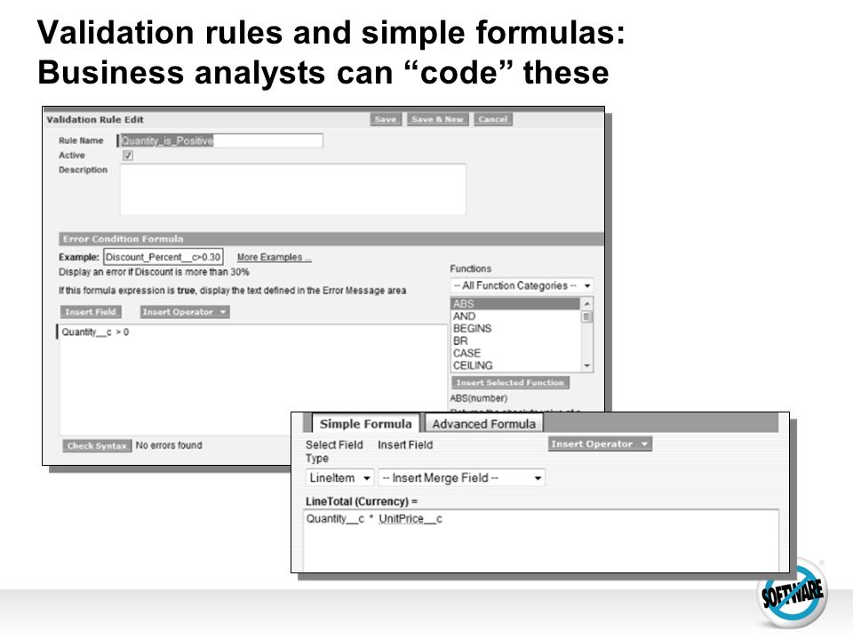 Validation rules and simple formulas: Business analysts can code these