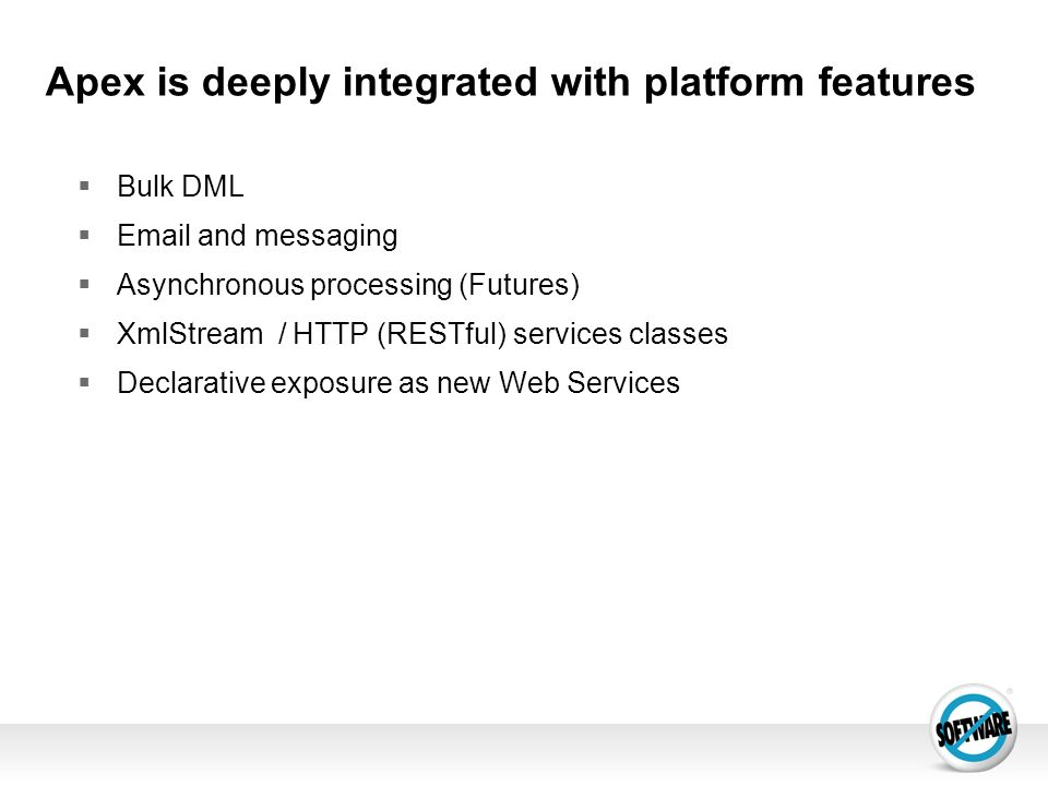 Apex is deeply integrated with platform features Bulk DML Email and messaging Asynchronous processing (Futures) XmlStream / HTTP (RESTful) services cl