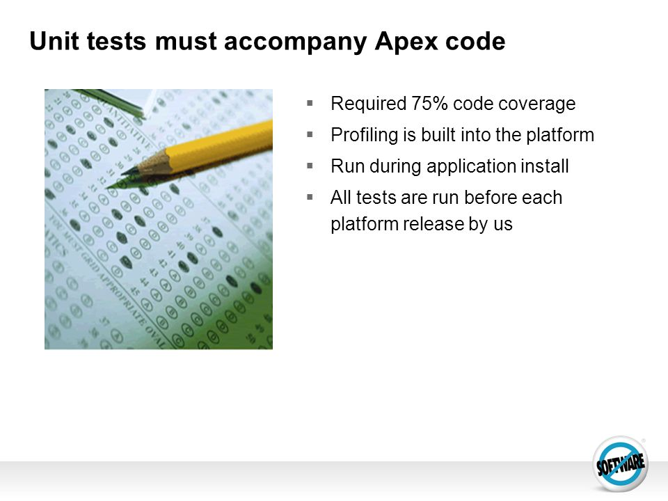 Unit tests must accompany Apex code Required 75% code coverage Profiling is built into the platform Run during application install All tests are run b