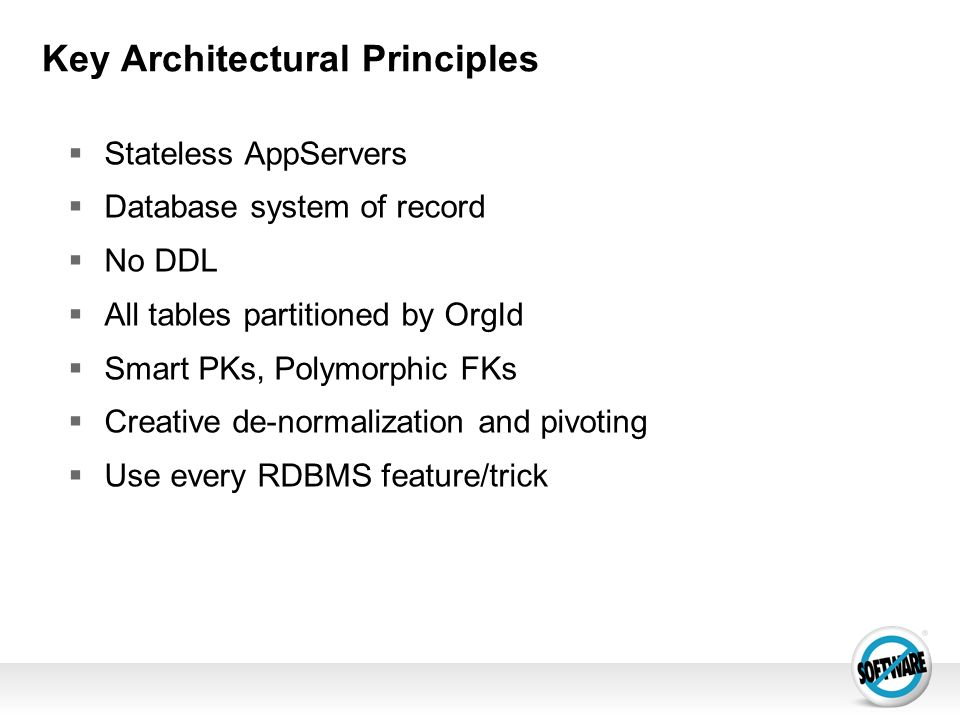 Key Architectural Principles Stateless AppServers Database system of record No DDL All tables partitioned by OrgId Smart PKs, Polymorphic FKs Creative