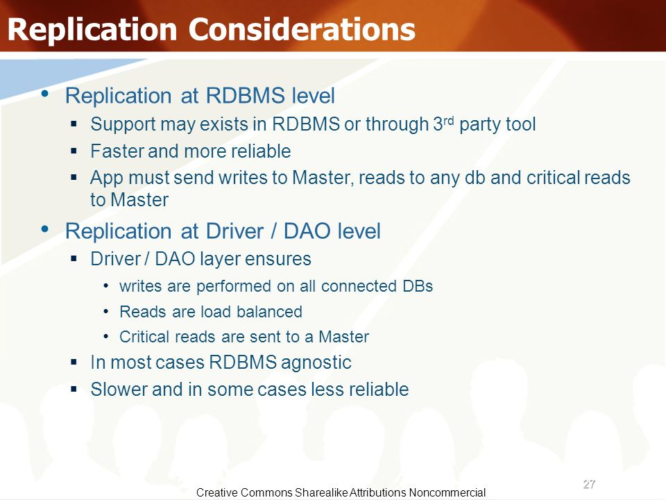 27 Creative Commons Sharealike Attributions Noncommercial Replication Considerations Replication at RDBMS level Support may exists in RDBMS or through