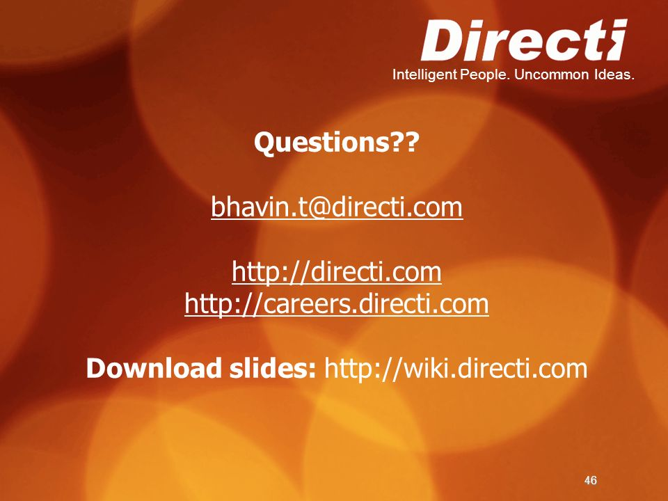 Intelligent People. Uncommon Ideas. 46 Questions?? bhavin.t@directi.com http://directi.com http://careers.directi.com Download slides: http://wiki.dir