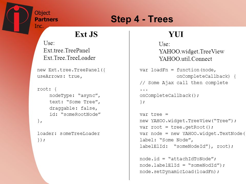 Step 4 - Trees Ext JSYUI Use: Ext.tree.TreePanel Ext.Tree.TreeLoader Use: YAHOO.widget.TreeView YAHOO.util.Connect new Ext.tree.TreePanel({ useArrows: