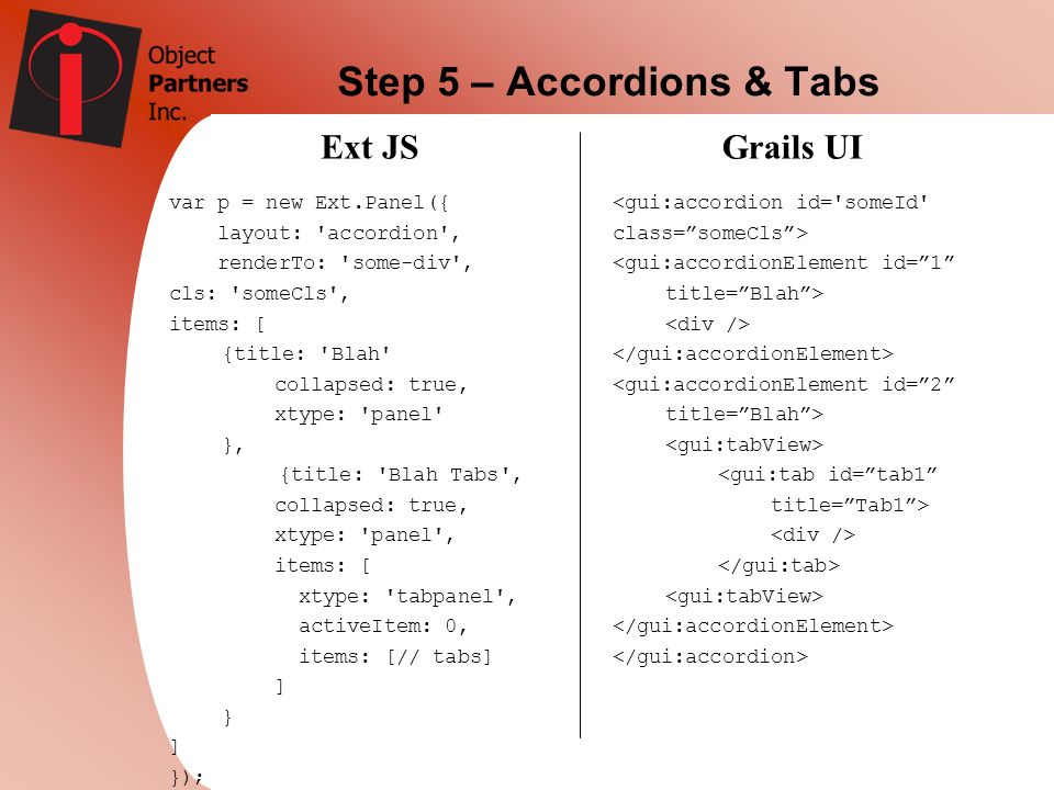 Step 5 – Accordions & Tabs Ext JSGrails UI var p = new Ext.Panel({ layout: 'accordion', renderTo: 'some-div', cls: 'someCls', items: [ {title: 'Blah'