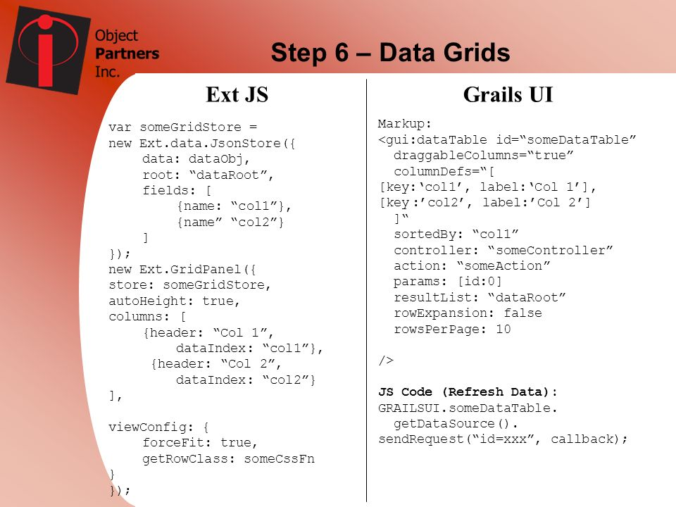 Step 6 – Data Grids Ext JSGrails UI var someGridStore = new Ext.data.JsonStore({ data: dataObj, root: dataRoot, fields: [ {name: col1}, {name col2} ]