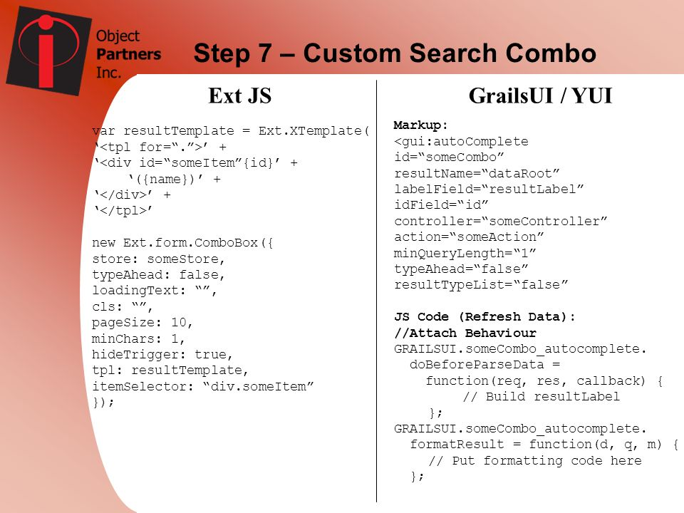 Step 7 – Custom Search Combo Ext JSGrailsUI / YUI var resultTemplate = Ext.XTemplate( + <div id=someItem{id} + ({name}) + + new Ext.form.ComboBox({ st