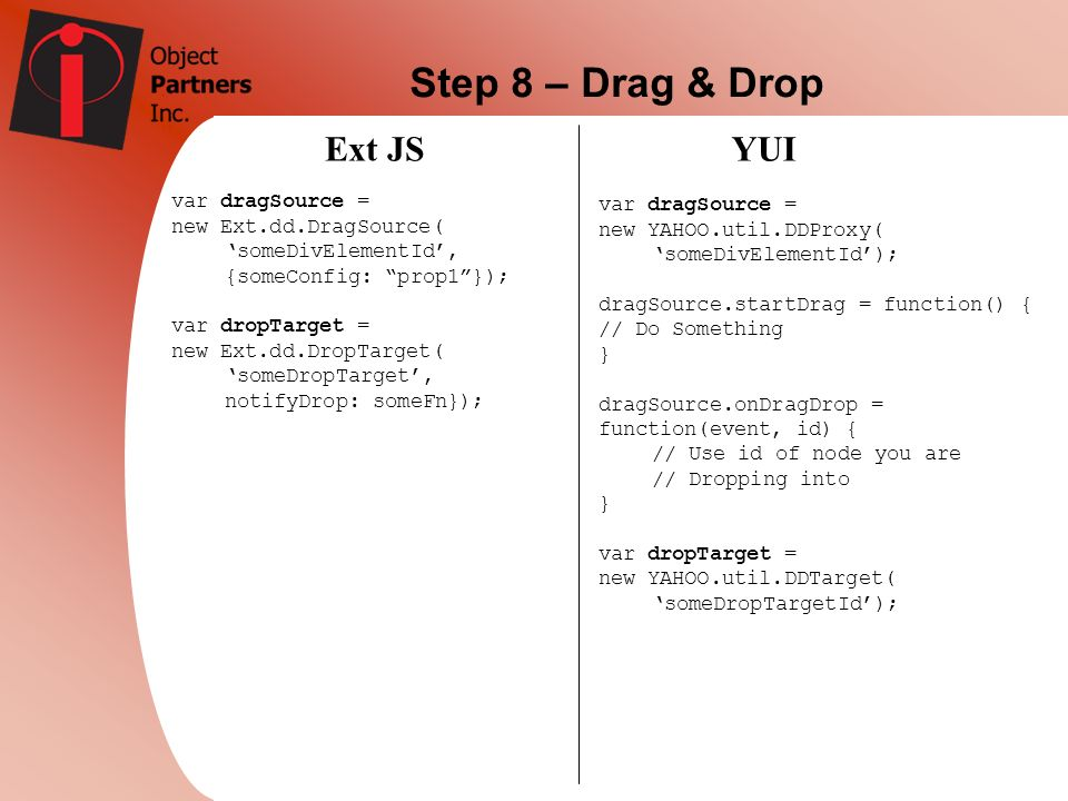 Step 8 – Drag & Drop Ext JSYUI var dragSource = new Ext.dd.DragSource( someDivElementId, {someConfig: prop1}); var dropTarget = new Ext.dd.DropTarget(