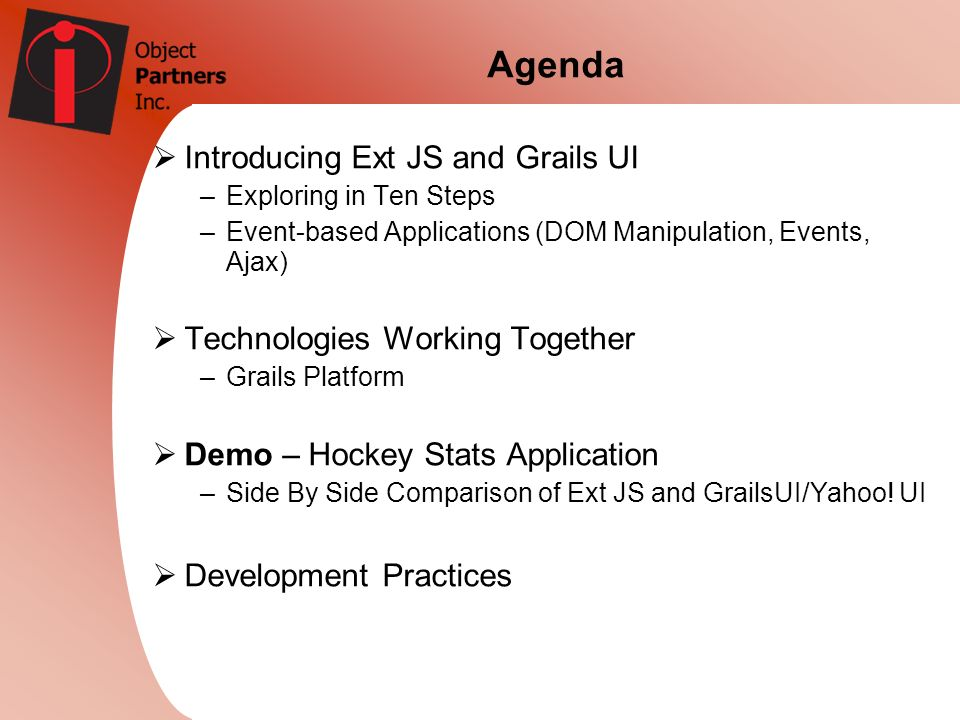 Agenda Introducing Ext JS and Grails UI –Exploring in Ten Steps –Event-based Applications (DOM Manipulation, Events, Ajax) Technologies Working Togeth