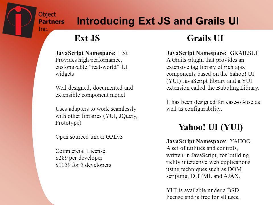 Introducing Ext JS and Grails UI Ext JSGrails UI JavaScript Namespace: Ext Provides high performance, customizable real-world UI widgets Well designed