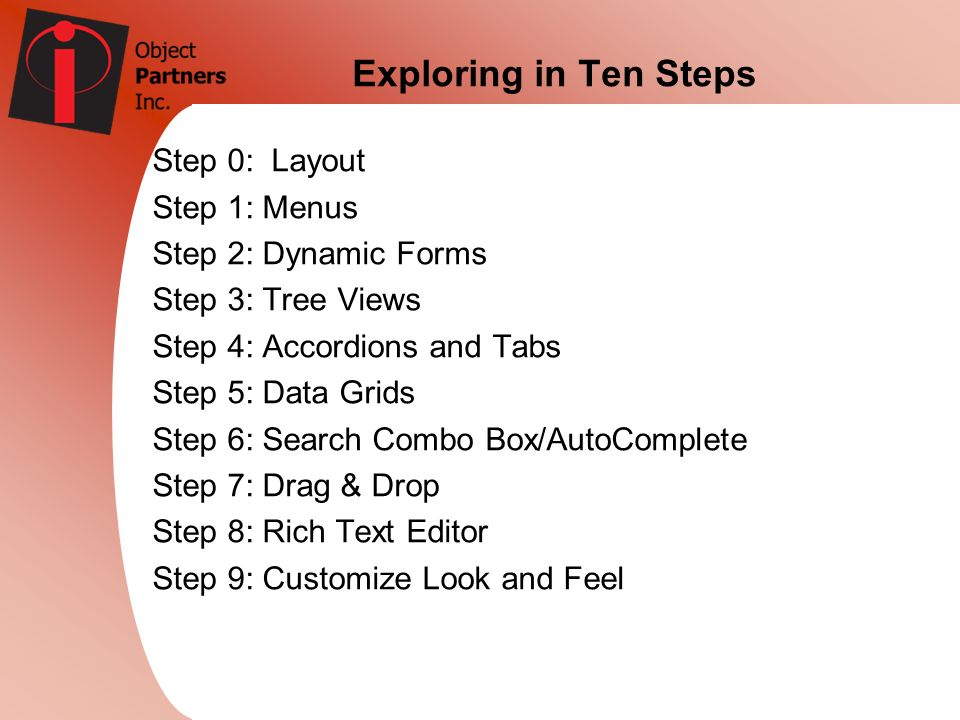 Exploring in Ten Steps Step 0: Layout Step 1: Menus Step 2: Dynamic Forms Step 3: Tree Views Step 4: Accordions and Tabs Step 5: Data Grids Step 6: Se