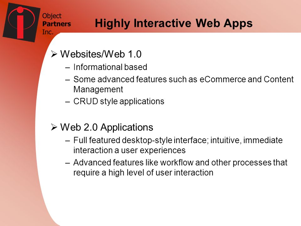 Highly Interactive Web Apps Websites/Web 1.0 –Informational based –Some advanced features such as eCommerce and Content Management –CRUD style applica
