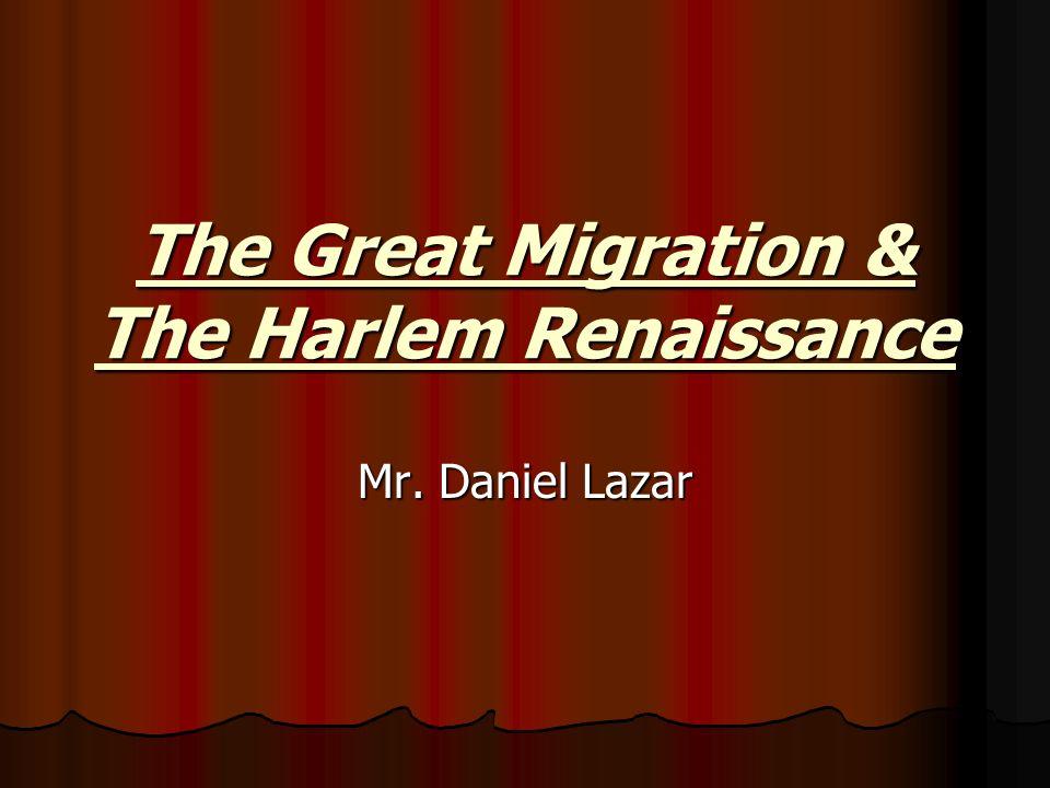 The Great Migration & The Harlem Renaissance Mr. Daniel Lazar