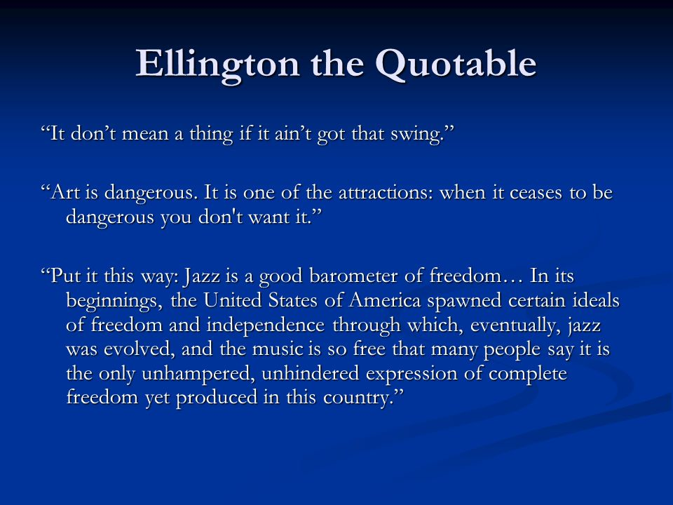 Ellington the Quotable It dont mean a thing if it aint got that swing. Art is dangerous. It is one of the attractions: when it ceases to be dangerous