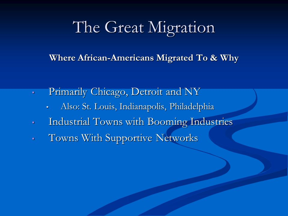 The Great Migration Where African-Americans Migrated To & Why Primarily Chicago, Detroit and NY Primarily Chicago, Detroit and NY Also: St. Louis, Ind