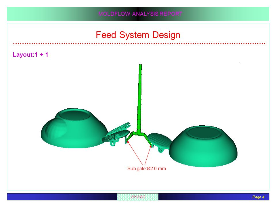 Page 4 2012/8/2 MOLDFLOW ANALYSIS REPORT Feed System Design Layout:1 + 1 Sub gate:Ø2.0 mm