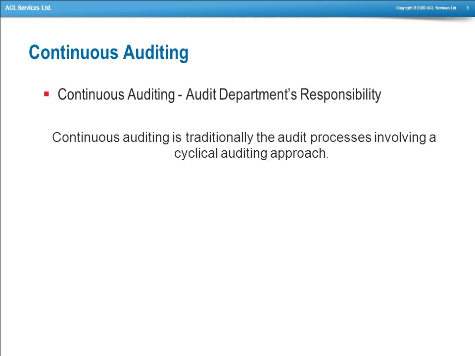 Copyright © 2009 ACL Services Ltd. 3 ACL Services Ltd. Continuous Auditing Continuous Auditing - Audit Departments Responsibility Continuous auditing