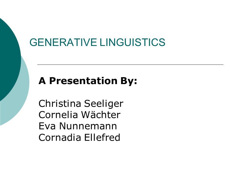 GENERATIVE LINGUISTICS A Presentation By: Christina Seeliger Cornelia Wächter Eva Nunnemann Cornadia Ellefred